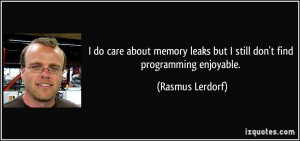do care about memory leaks but I still don't find programming ...
