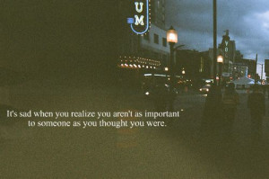 ... you realize you aren t as important to someone as you thought you were