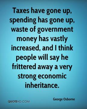 George Osborne - Taxes have gone up, spending has gone up, waste of ...