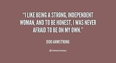 strong independent woman and to be honest i was never afraid to be on ...