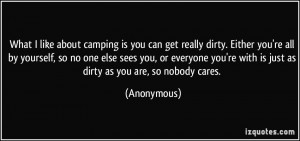 What I like about camping is you can get really dirty. Either you're ...