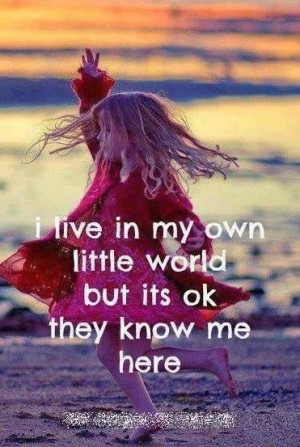 live in my own little world