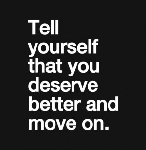 Tell yourself that you deserve better and move on
