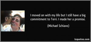 ... big commitment to Terri. I made her a promise. - Michael Schiavo