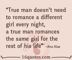True man doesn't need to romance a different girl every night; a true ...