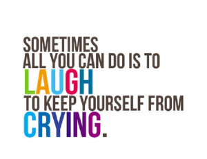 Sometimes all you can do is laugh to keep yourself from crying.