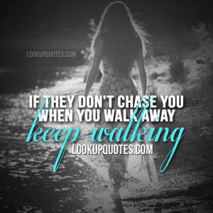 If they don't chase you when you walk away keep walking.