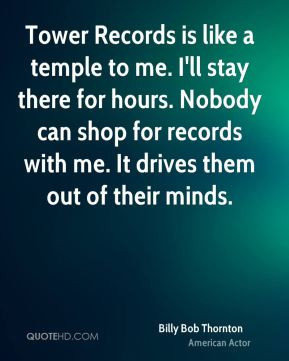 Billy Bob Thornton - Tower Records is like a temple to me. I'll stay ...