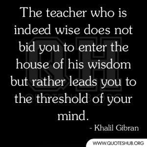 The teacher who is indeed wise does not bid you to enter the house of ...