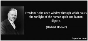 ... the sunlight of the human spirit and human dignity. - Herbert Hoover