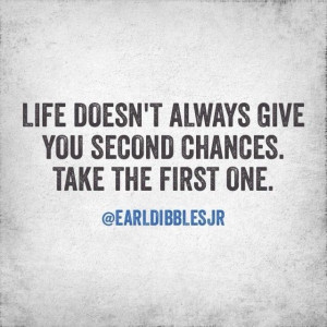 ... always give second chances. Take the first one. Earl Dibbles Jr