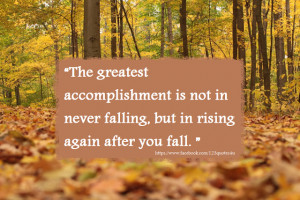 The greatest accomplishment is not in never falling , but in rising ...