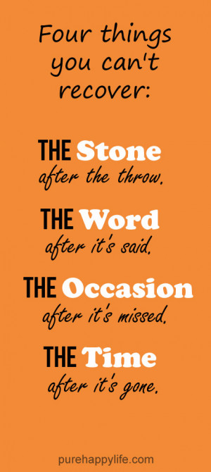 Life Quote: Four things you can't recover: The Stone after the throw ...