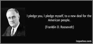 pledge you, I pledge myself, to a new deal for the American people ...
