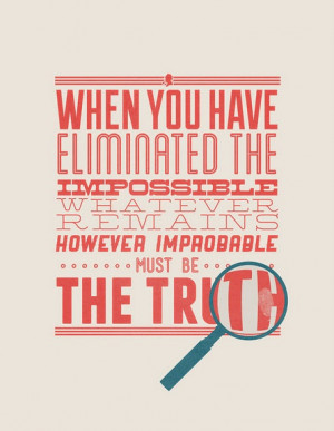 you have eliminated the impossible whatever remains however improbable ...