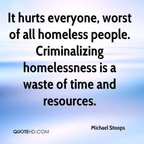 ... homeless people. Criminalizing homelessness is a waste of time and