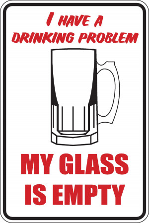 Details about I have a drinking, problem my glass is empty Funny ...