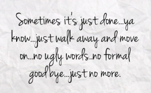 ... walk away and move on no ugly words no formal goodbye just no more