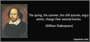 ... , angry winter, change their wonted liveries. - William Shakespeare