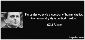 For us democracy is a question of human dignity. And human dignity is ...