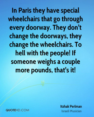 In Paris they have special wheelchairs that go through every doorway ...