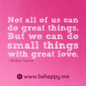 Not all of us can do great things. But we can do small things with ...