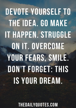 ... on it. Overcome your fears, smile. Don't forget: this is your dream