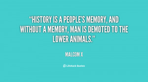 History is a people's memory, and without a memory, man is demoted to ...