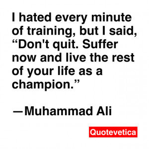 hated every minute of training, but I said,