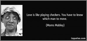 Love is like playing checkers. You have to know which man to move ...