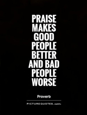 Praise makes good people better and bad people worse Picture Quote #1