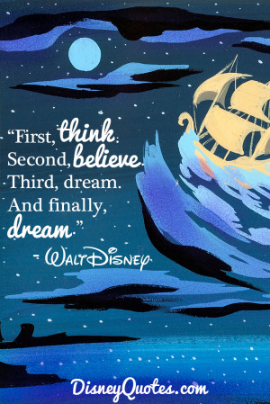 "... . Second, believe. Third, dream. And finally, dream."" - Walt Disney"