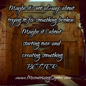 Sometimes broken is beyond repair. You have to realize the truth and ...