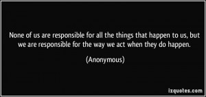 None of us are responsible for all the things that happen to us, but ...