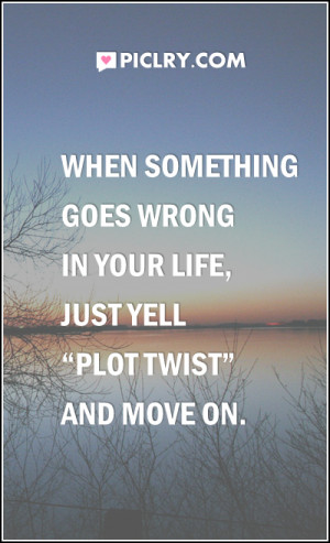 """When something goes wrong in your life, just yell """"plot twist"""" and ..."""