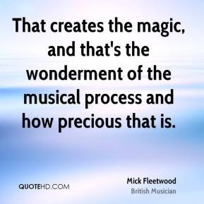Mick Fleetwood - That creates the magic, and that's the wonderment of ...