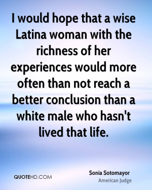 would hope that a wise Latina woman with the richness of her ...