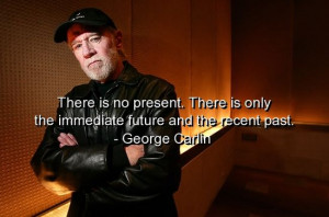 ... Is Only The Immediate Future And The Recent Past. - George Carlin