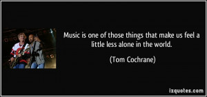 ... that make us feel a little less alone in the world. - Tom Cochrane