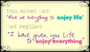 ... replied-i-have-given-you-life-to-enjoy-everything-happiness-quote.jpg