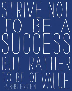 Strive not be a success but rather to be of value. - Albert Einstein
