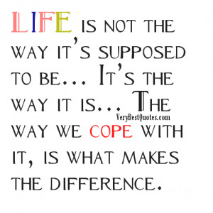 ... way it is… The way we cope with it, is what makes the difference