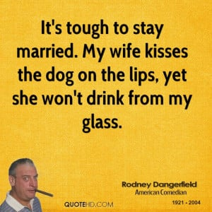 It's tough to stay married. My wife kisses the dog on the lips, yet ...