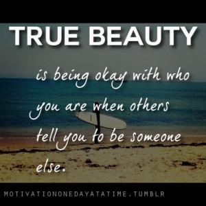 True beauty is being okay with you who you are while others tell you ...