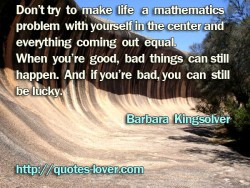 Don't try to make life a mathematics problem with yourself in the ...
