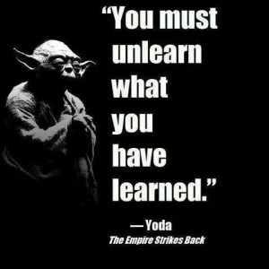 You must unlearn what you have learned. - Yoda Quote