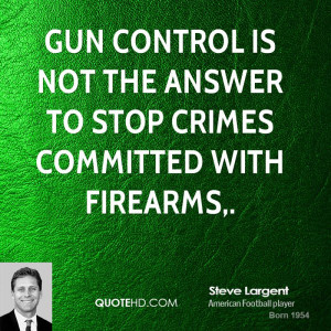 Gun control is not the answer to stop crimes committed with firearms,.