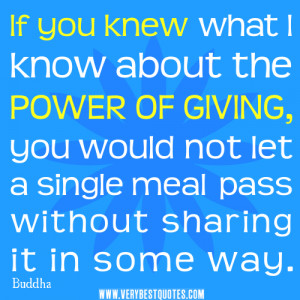 If you knew what I know about the power of giving, you would not let a ...