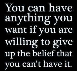 ... want if you are willing to give up the belief that you can't have it