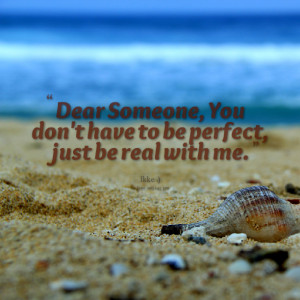 ... : dear someone, you don't have to be perfect, just be real with me